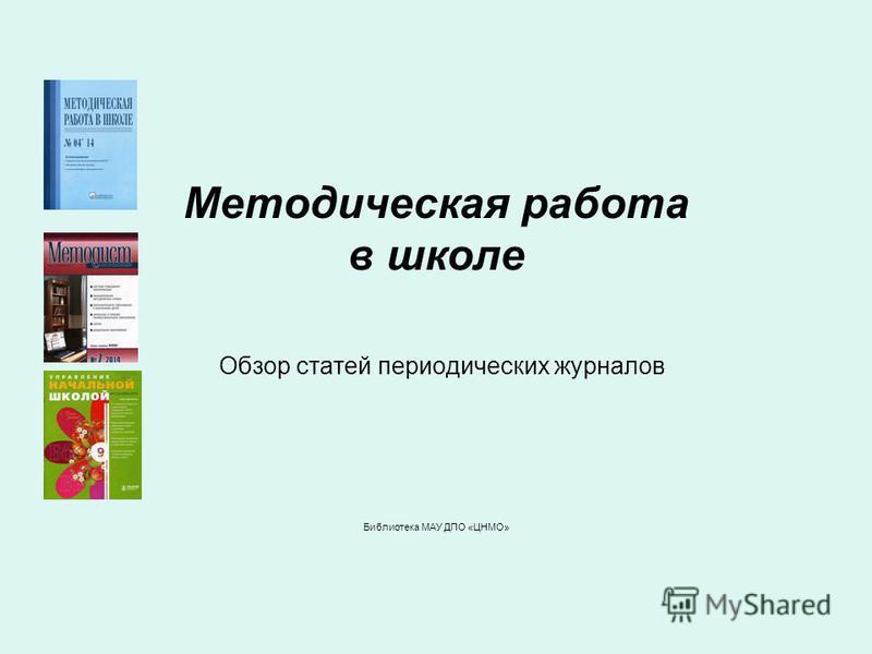 Методическая работа в школе Обзор статей периодических журналов Библиотека МАУ ДПО «ЦНМО»