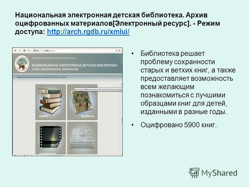 Национальная электронная детская библиотека. Архив оцифрованных материалов[Электронный ресурс]. - Режим доступа: http://arch.rgdb.ru/xmlui/http://arch.rgdb.ru/xmlui/ Библиотека решает проблему сохранности старых и ветхих книг, а также предоставляет в