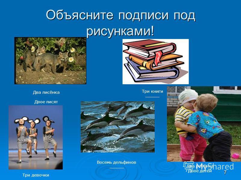 7 Объясните подписи под рисунками! Два лисёнка Двое лисят Три девочки ________ Три книги _______ Восемь дельфинов _______ Два ребёнка Двое детей