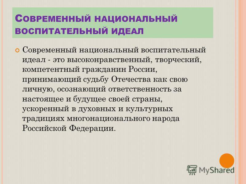 С ОВРЕМЕННЫЙ НАЦИОНАЛЬНЫЙ ВОСПИТАТЕЛЬНЫЙ ИДЕАЛ Современный национальный воспитательный идеал - это высоконравственный, творческий, компетентный гражданин России, принимающий судьбу Отечества как свою личную, осознающий ответственность за настоящее и