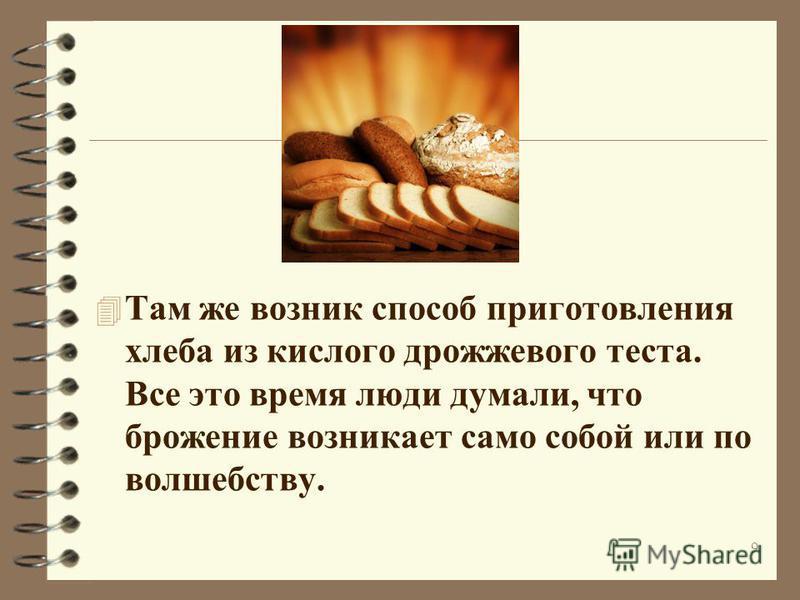 4 Там же возник способ приготовления хлеба из кислого дрожжевого теста. Все это время люди думали, что брожение возникает само собой или по волшебству. 9