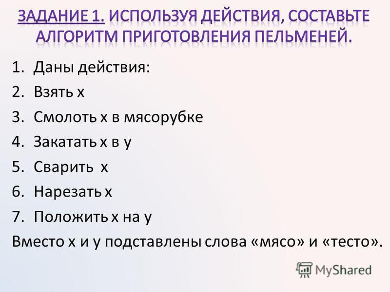 1. Даны действия: 2. Взять х 3. Смолоть х в мясорубке 4. Закатать х в у 5. Сварить x 6. Нарезать х 7. Положить х на у Вместо x и y подставлены слова «мясо» и «тесто».