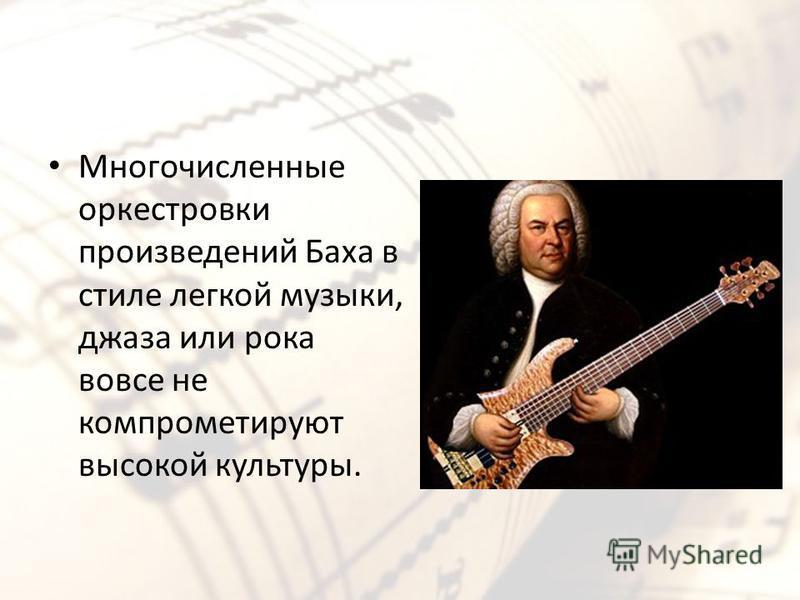 Многочисленные оркестровки произведений Баха в стиле легкой музыки, джаза или рока вовсе не компрометируют высокой культуры.