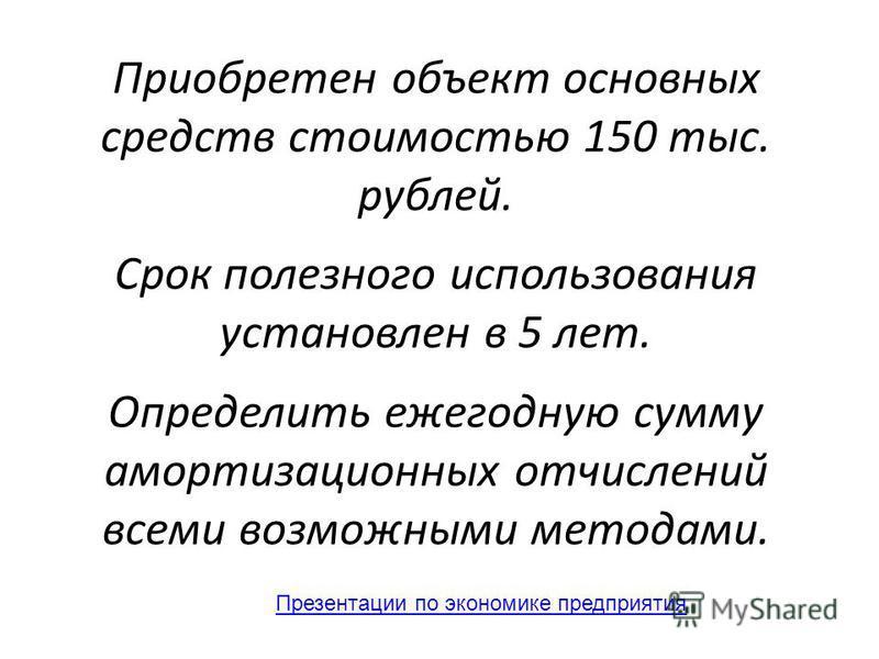 Приобретен объект основных средств стоимостью 150 тыс. рублей. Срок полезного использования установлен в 5 лет. Определить ежегодную сумму амортизационных отчислений всеми возможными методами. Презентации по экономике предприятия
