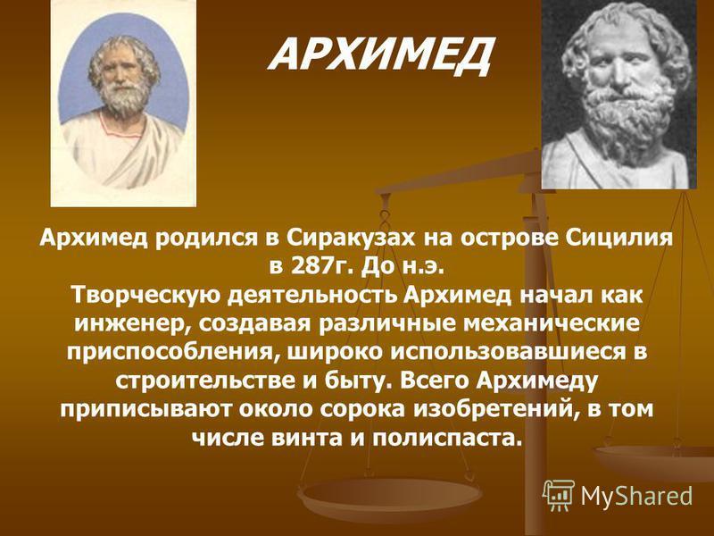 АРХИМЕД Архимед родился в Сиракузах на острове Сицилия в 287 г. До н.э. Творческую деятельность Архимед начал как инженер, создавая различные механические приспособления, широко использовавшиеся в строительстве и быту. Всего Архимеду приписывают окол