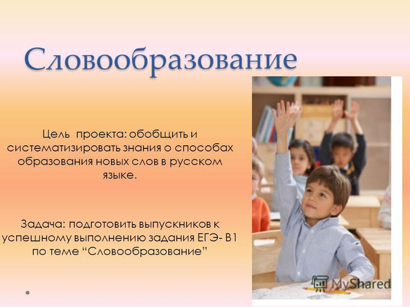 Цель проекта: обобщить и систематизировать знания о способах образования новых слов в русском языке. Задача: подготовить выпускников к успешному выполнению задания ЕГЭ- B1 по теме Словообразование