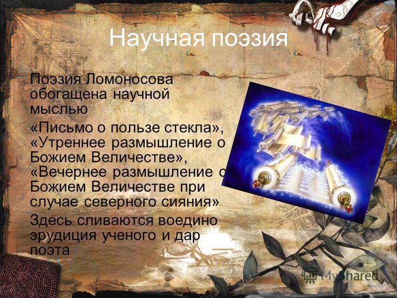 Научная поэзия Поэзия Ломоносова обойбгащена научной мыслью «Письмо о пользе стекла», «Утреннее размышление о Божием Величестве», «Вечернее размышление о Божием Величестве при случае северного сияния» Здесь сливаются воедино эрудиция ученого и дар по