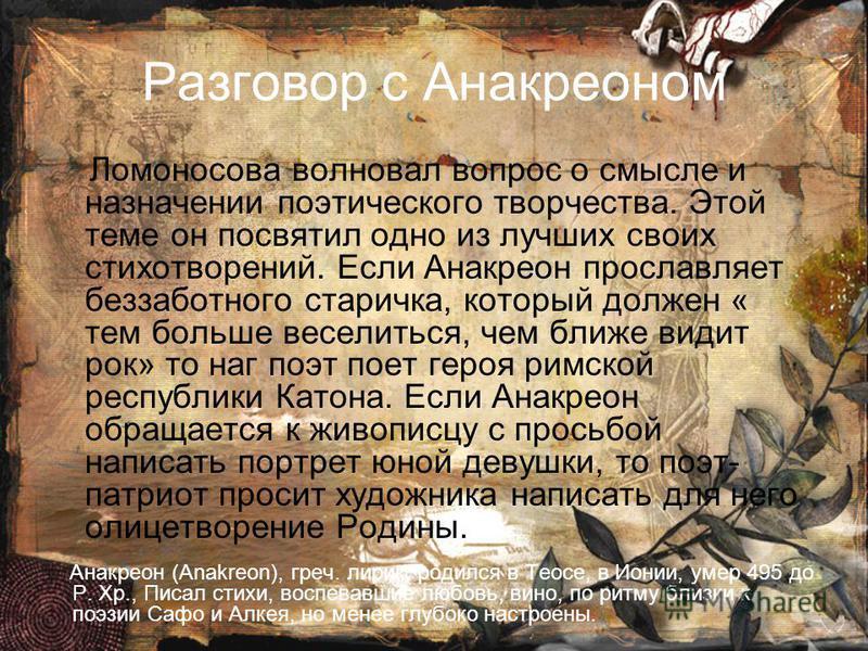 Разговор с Анакреоном Ломоносова волновал вопрос о смысле и назначении поэтического творчества. Этой теме он посвятил одно из лучших своих стихотворений. Если Анакреон прославляет беззабойбтного старичка, который должен « тем бойбльше веселиться, чем