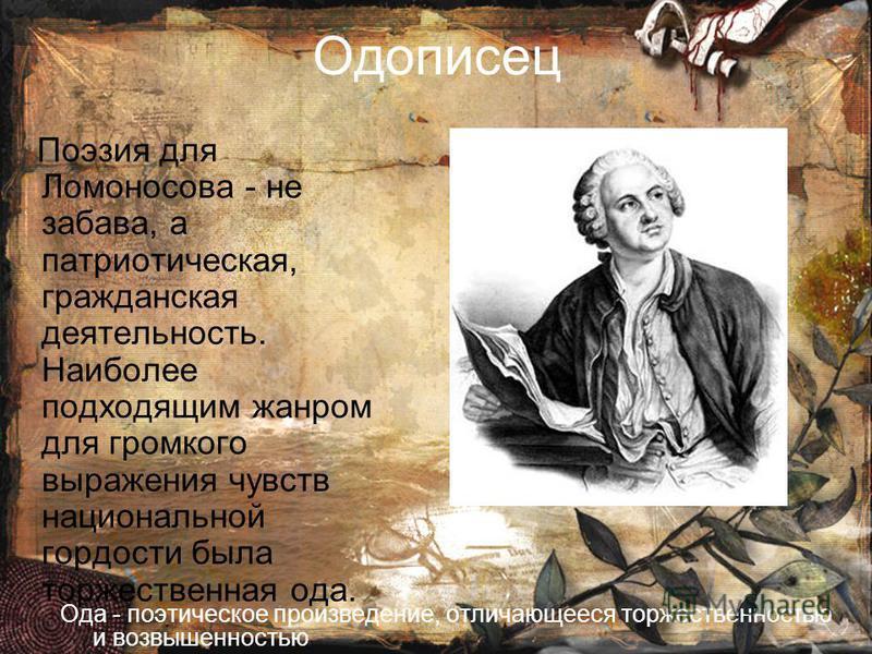 Одописец Поэзия для Ломоносова - не забава, а патриотическая, гражданская деятельность. Наибойблее подходящим жанром для громкого выражения чувств национальной гордости была торжественная ода. Ода - поэтическое произведение, отличающееся торжественно