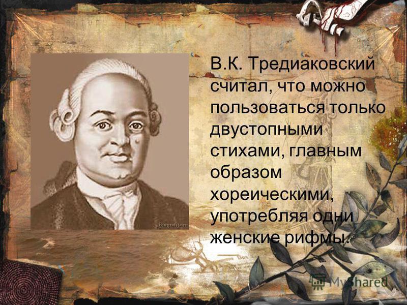 В.К. Тредиаковский считал, что можно пользоваться только двустопными стихами, главным образом хореическими, употребляя одни женские рифмы.
