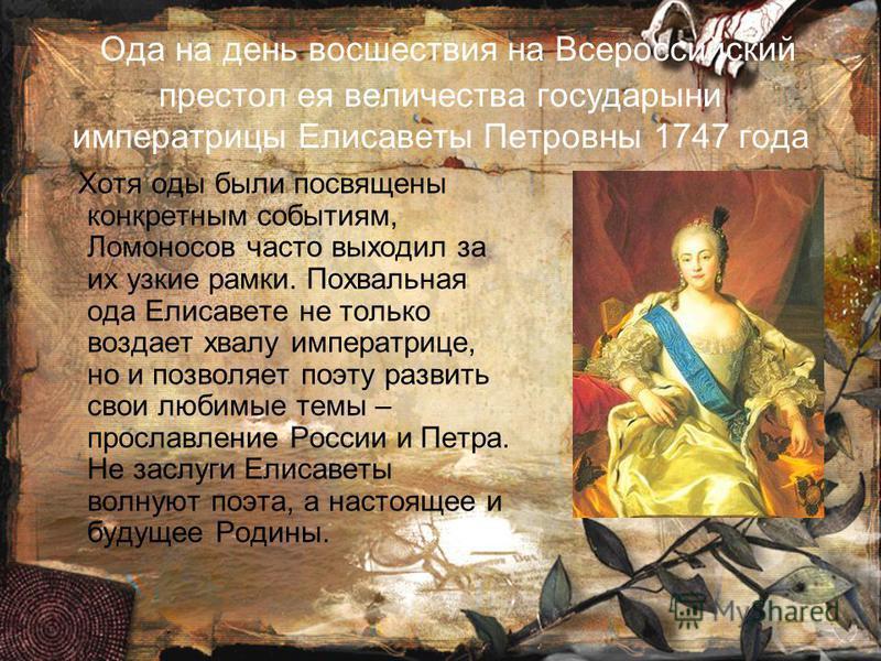Ода на день восшествия на Всероссийский престол ея величества государыни императрицы Елисаветы Петровны 1747 года Хотя оды были посвящены конкретным событиям, Ломоносов часто выходил за их узкие рамки. Похвальная ода Елисавете не только воздает хвалу