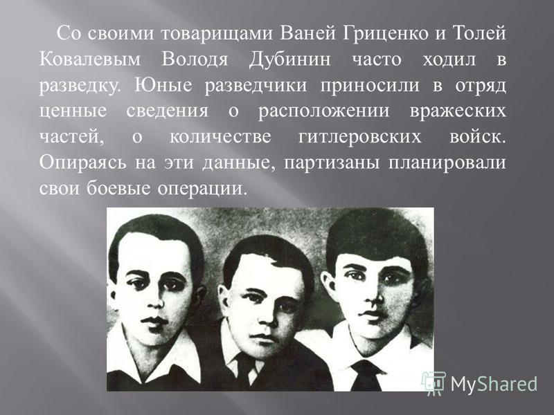 Со своими товарищами Ваней Гриценко и Толей Ковалевым Володя Дубинин часто ходил в разведку. Юные разведчики приносили в отряд ценные сведения о расположении вражеских частей, о количестве гитлеровских войск. Опираясь на эти данные, партизаны планиро