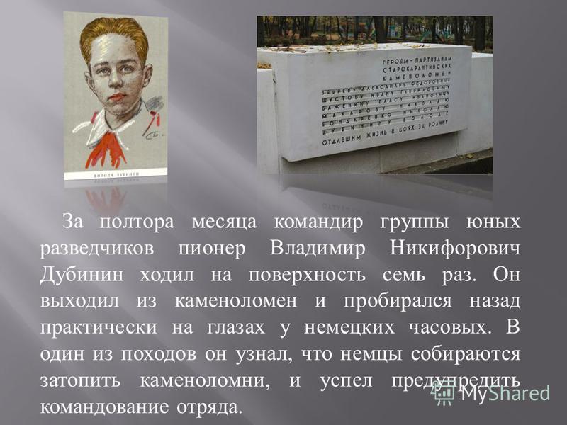 За полтора месяца командир группы юных разведчиков пионер Владимир Никифорович Дубинин ходил на поверхность семь раз. Он выходил из каменоломен и пробирался назад практически на глазах у немецких часовых. В один из походов он узнал, что немцы собираю