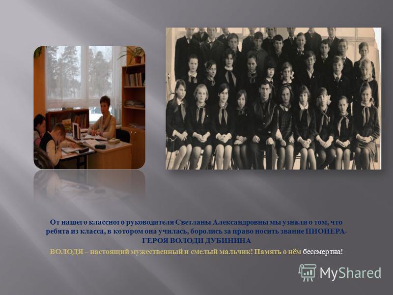 От нашего классного руководителя Светланы Александровны мы узнали о том, что ребята из класса, в котором она училась, боролись за право носить звание ПИОНЕРА- ГЕРОЯ ВОЛОДИ ДУБИНИНА ВОЛОДЯ – настоящий мужественный и смелый мальчик! Память о нём бессме