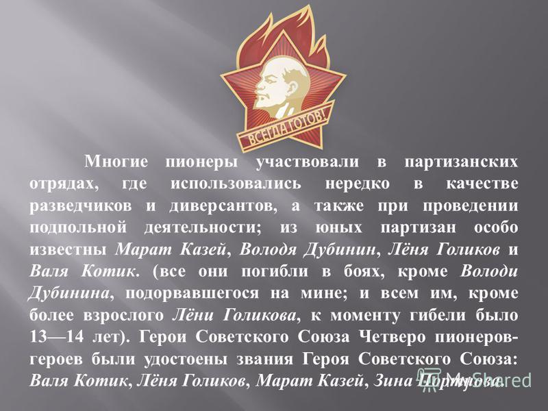Многие пионеры участвовали в партизанских отрядах, где использовались нередко в качестве разведчиков и диверсантов, а также при проведении подпольной деятельности; из юных партизан особо известны Марат Казей, Володя Дубинин, Лёня Голиков и Валя Котик