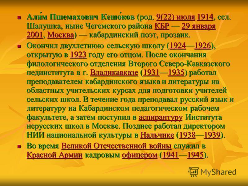Али́м Пшемахович Кешо́ков (род. 9(22) июля 1914, сел. Шалушка, ныне Чегемского района КБР 29 января 2001, Москва) кабардинский поэт, прозаик. Али́м Пшемахович Кешо́ков (род. 9(22) июля 1914, сел. Шалушка, ныне Чегемского района КБР 29 января 2001, Мо