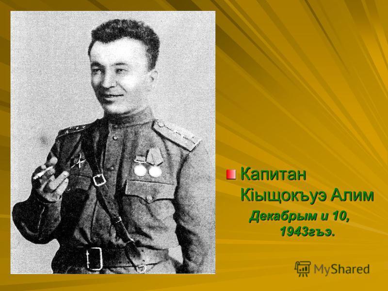 Капитан Кiыщокъудэ Алим Декабрым и 10, 1943 гъэ. Капитан Кiыщокъудэ Алим Декабрым и 10, 1943 гъэ.