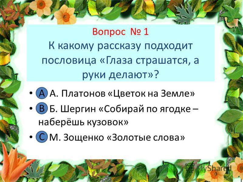 Вопрос 1 К какому рассказу подходит пословица «Глаза страшатся, а руки делают»? А. А. Платонов «Цветок на Земле» В. Б. Шергин «Собирай по ягодке – наберёшь кузовок» С. М. Зощенко «Золотые слова» А В С