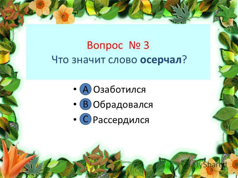 Вопрос 3 Что значит слово осерчал? А. Озаботился В. Обрадовался С. Рассердился А В С