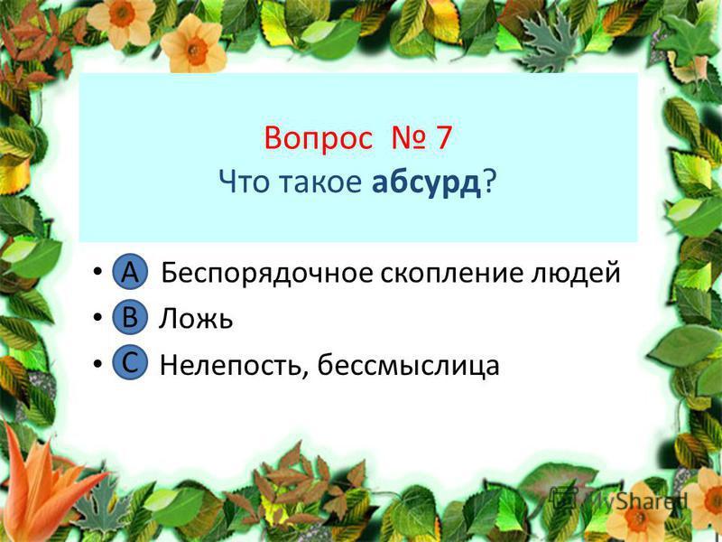 Вопрос 7 Что такое абсурд? А. Беспорядочное скопление людей В. Ложь С. Нелепость, бессмыслица А В С