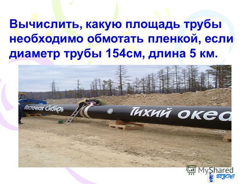 Вычислить, какую площадь трубы необходимо обмотать пленкой, если диаметр трубы 154 см, длина 5 км.