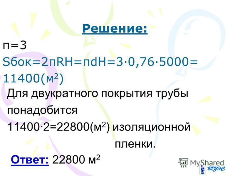 Решение: π=3 Sбок=2πRH=πdH=3·0,76·5000= 11400(м 2 ) Ответ: 22800 м 2 Для двукратного покрытия трубы понадобится 11400·2=22800(м 2 ) изоляционной пленки.