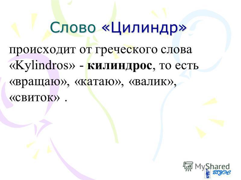 Слово «Цилиндр» происходит от греческого слова «Kylindros» - килиндрос, то есть «вращаю», «катаю», «валик», «свиток».