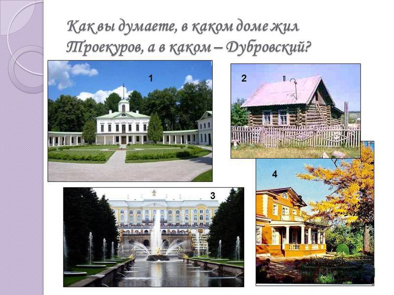 Как вы думаете, в каком доме жил Троекуров, а в каком – Дубровский? 1 2 3 3 4 2
