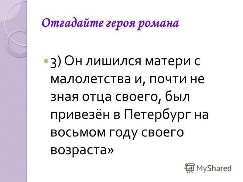 Отгадайте героя романа 3) Он лишился матери с малолетства и, почти не зная отца своего, был привезён в Петербург на восьмом году своего возраста »