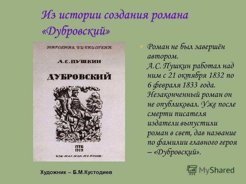 Из истории создания романа «Дубровский» Роман не был завершён автором. А.С. Пушкин работал над ним с 21 октября 1832 по 6 февраля 1833 года. Незаконченный роман он не опубликовал. Уже после смерти писателя издатели выпустили роман в свет, дав названи
