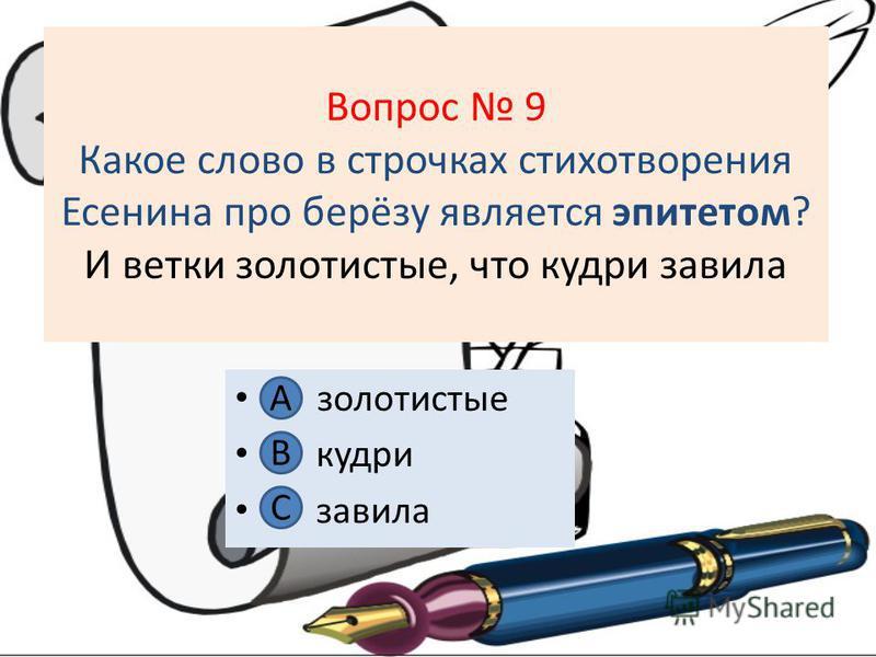 Вопрос 9 Какое слово в строчках стихотворения Есенина про берёзу является эпитетом? И ветки золотистые, что кудри завила А золотистые В. кудри С. завила А В С