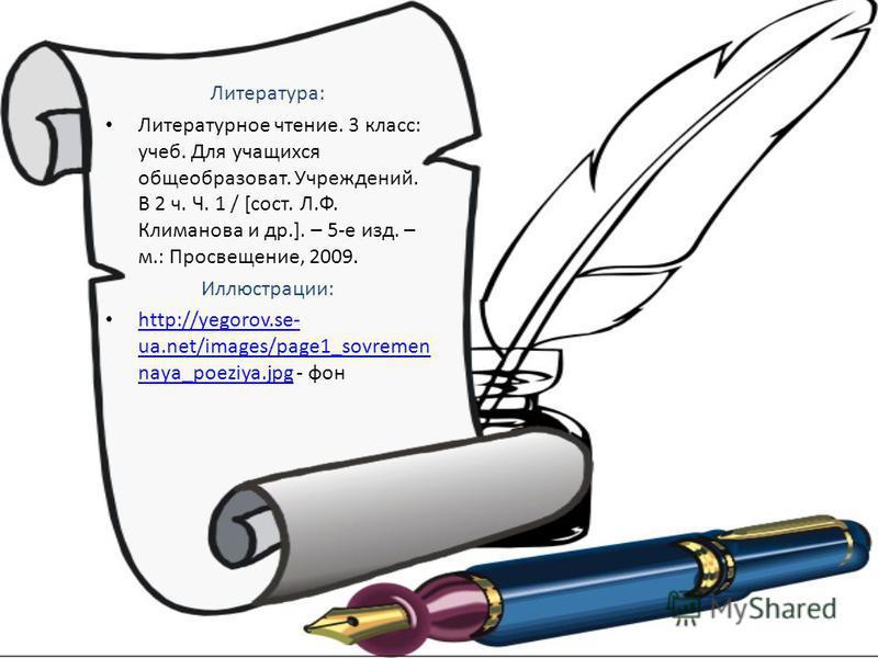 Литература: Литературное чтение. 3 класс: учеб. Для учащихся общеобразоват. Учреждений. В 2 ч. Ч. 1 / [сост. Л.Ф. Климанова и др.]. – 5-е изд. – м.: Просвещение, 2009. Иллюстрации: http://yegorov.se- ua.net/images/page1_sovremen naya_poeziya.jpg - фо