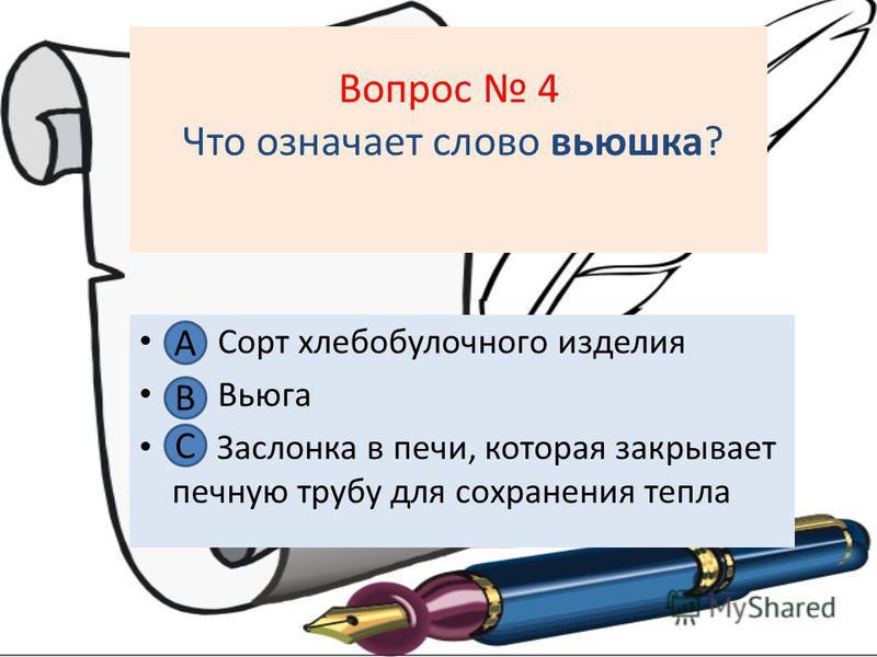 Вопрос 4 Что означает слово вьюшка? А Сорт хлебобулочного изделия В. Вьюга С. Заслонка в печи, которая закрывает печную трубу для сохранения тепла А В С