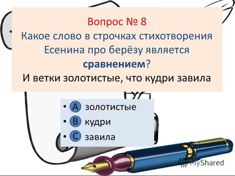 Вопрос 8 Какое слово в строчках стихотворения Есенина про берёзу является сравнением? И ветки золотистые, что кудри завила А золотистые В. кудри С. завила А В С