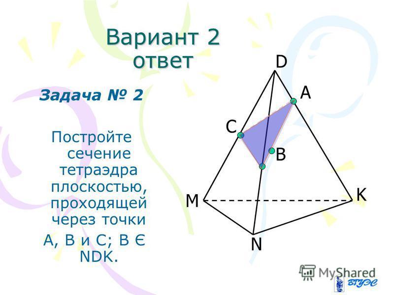 Вариант 2 Задача 2 Постройте сечение тетраэдра плоскостью, проходящей через точки А, В и С; В Є NDK. А B D K N M C