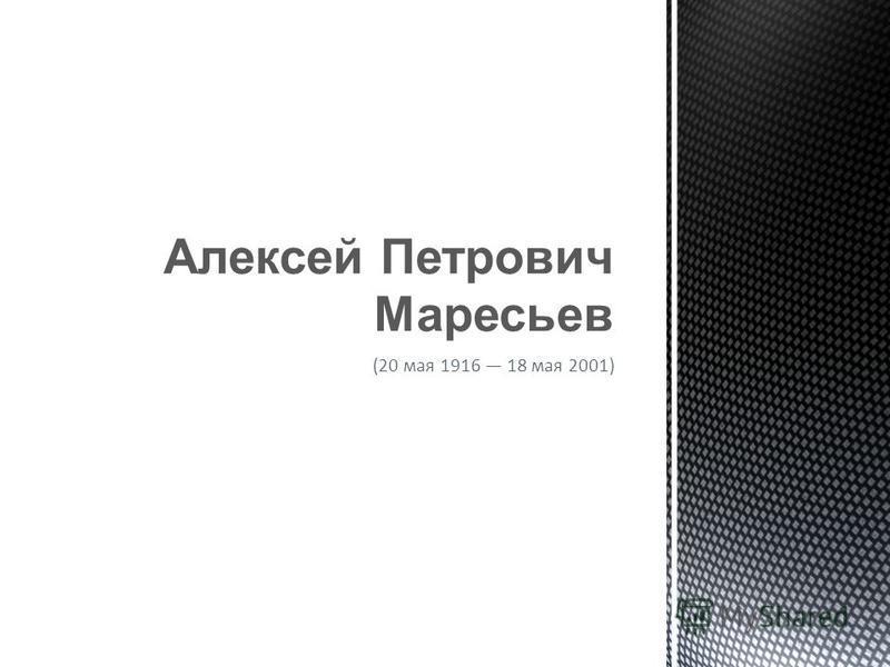 (20 мая 1916 18 мая 2001) Алексей Петрович Маресьев