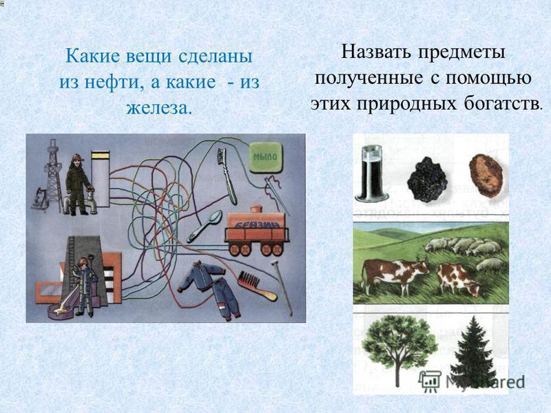 Какие вещи сделаны из нефти, а какие - из железа. Назвать предметы полученные с помощью этих природных богатств.