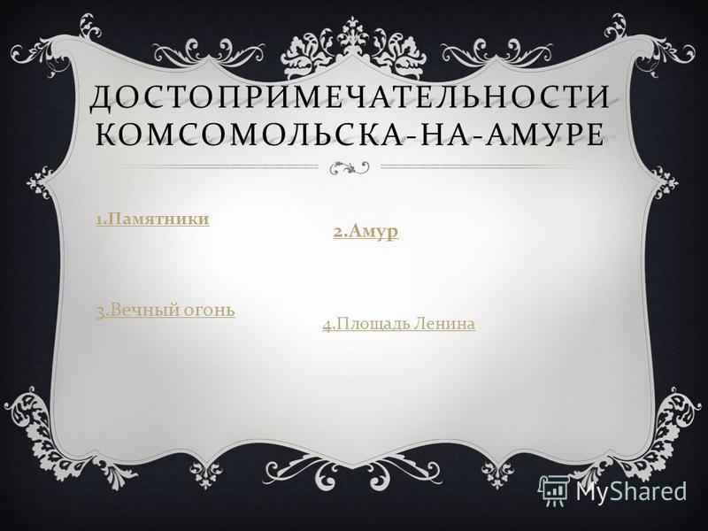 ДОСТОПРИМЕЧАТЕЛЬНОСТИ КОМСОМОЛЬСКА - НА - АМУРЕ 1. Памятники 2. Амур 3. Вечный огонь 4. Площадь Ленина
