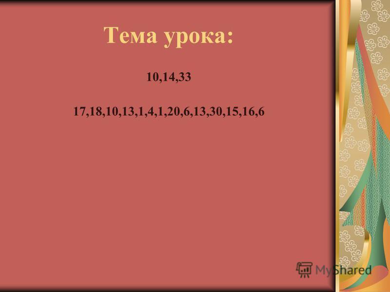 Тема урока: 10,14,33 17,18,10,13,1,4,1,20,6,13,30,15,16,6
