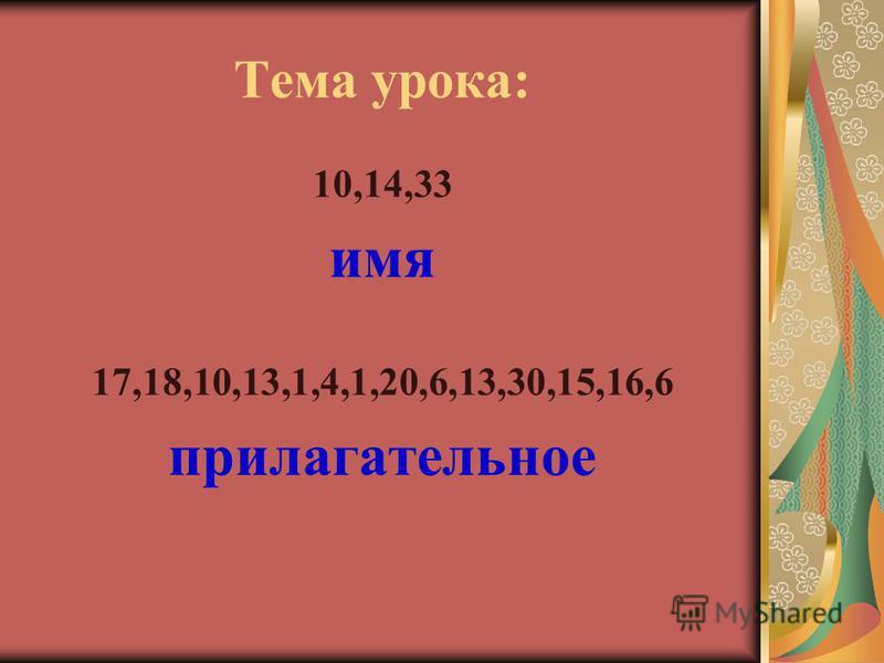 Тема урока: 10,14,33 имя 17,18,10,13,1,4,1,20,6,13,30,15,16,6 прилагательное