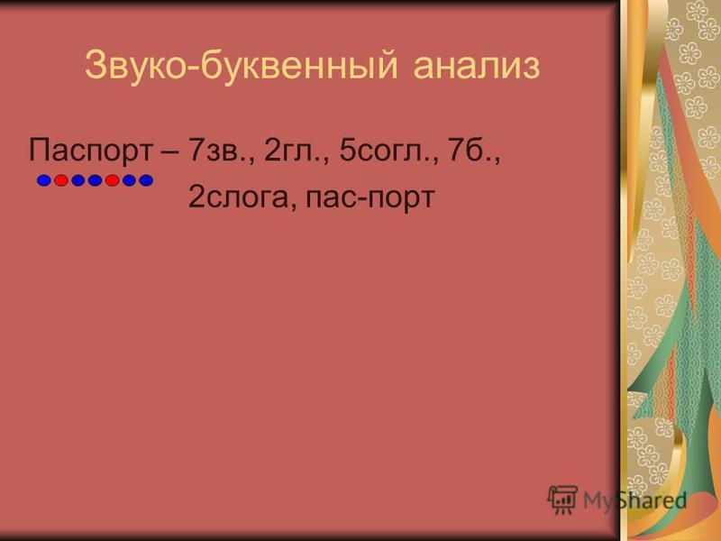 Звуко-буквенный анализ Паспорт – 7 зв., 2 гл., 5 согл., 7 б., 2 слога, пас-порт