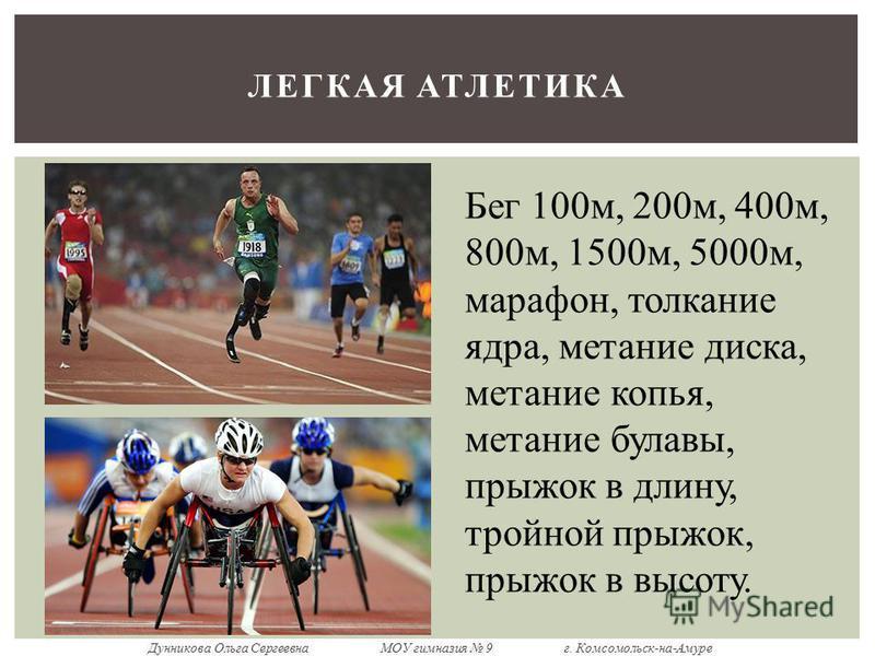 ЛЕГКАЯ АТЛЕТИКА Бег 100 м, 200 м, 400 м, 800 м, 1500 м, 5000 м, марафон, толкание ядра, метание диска, метание копья, метание булавы, прыжок в длину, тройной прыжок, прыжок в высоту. Дунникова Ольга Сергеевна МОУ гимназия 9 г. Комсомольск-на-Амуре