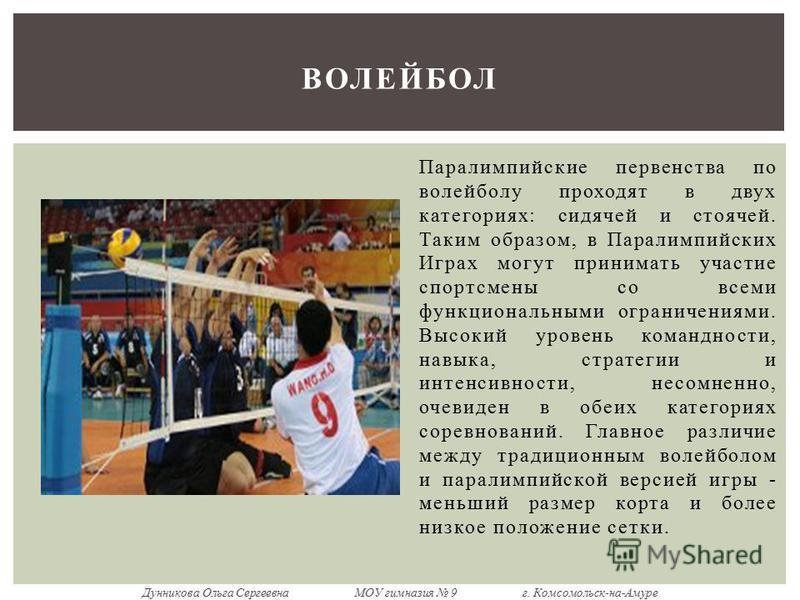 Паралимпийские первенства по волейболу проходят в двух категориях: сидячей и стоячей. Таким образом, в Паралимпийских Играх могут принимать участие спортсмены со всеми функциональными ограничениями. Высокий уровень командности, навыка, стратегии и ин