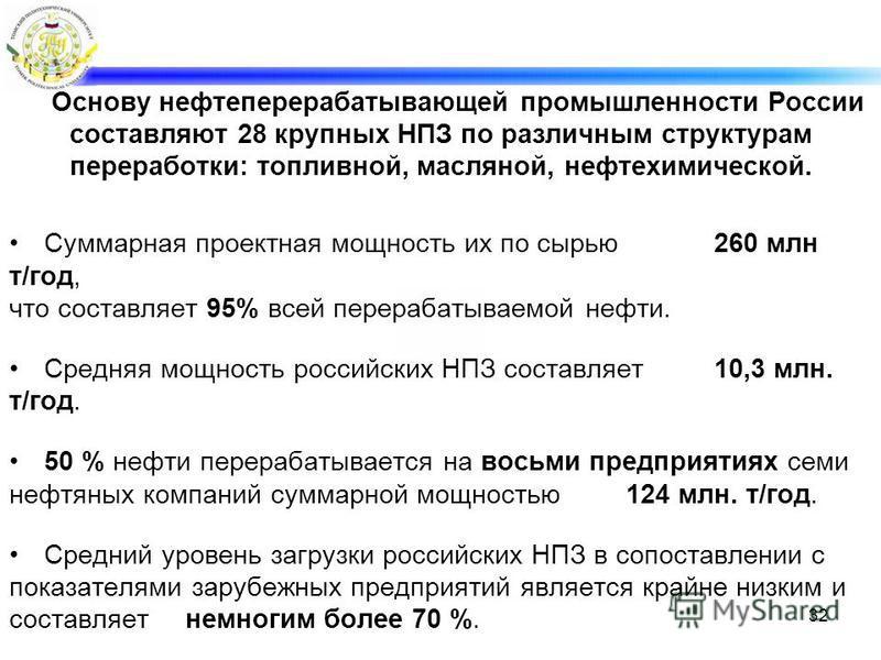 Основу нефтеперерабатывающей промышленности России составляют 28 крупных НПЗ по различным структурам переработки: топливной, масляной, нефтехимической. Суммарная проектная мощность их по сырью 260 млн т/год, что составляет 95% всей перерабатываемой н
