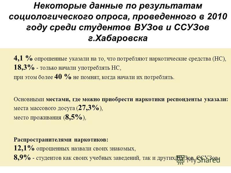 Некоторые данные по результатам социологического опроса, проведенного в 2010 году среди студентов ВУЗов и ССУЗов г.Хабаровска 4,1 % опрошенные указали на то, что потребляют наркотические средства (НС), 18,3% - только начали употреблять НС, при этом б
