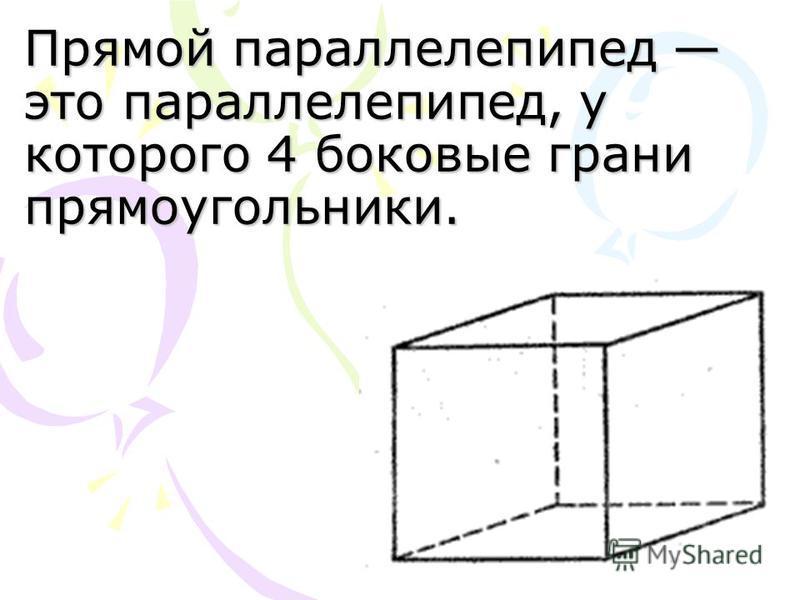 Прямой параллелепипед это параллелепипед, у которого 4 боковые грани прямоугольники.