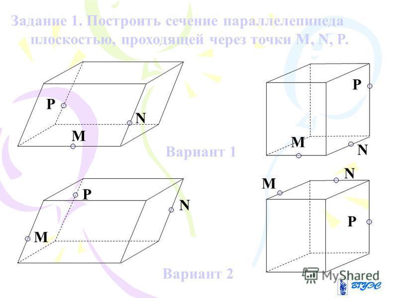 Вариант 1 Вариант 2 M N P M N P M N P M N P Задание 1. Построить сечение параллелепипеда плоскостью, проходящей через точки M, N, P.