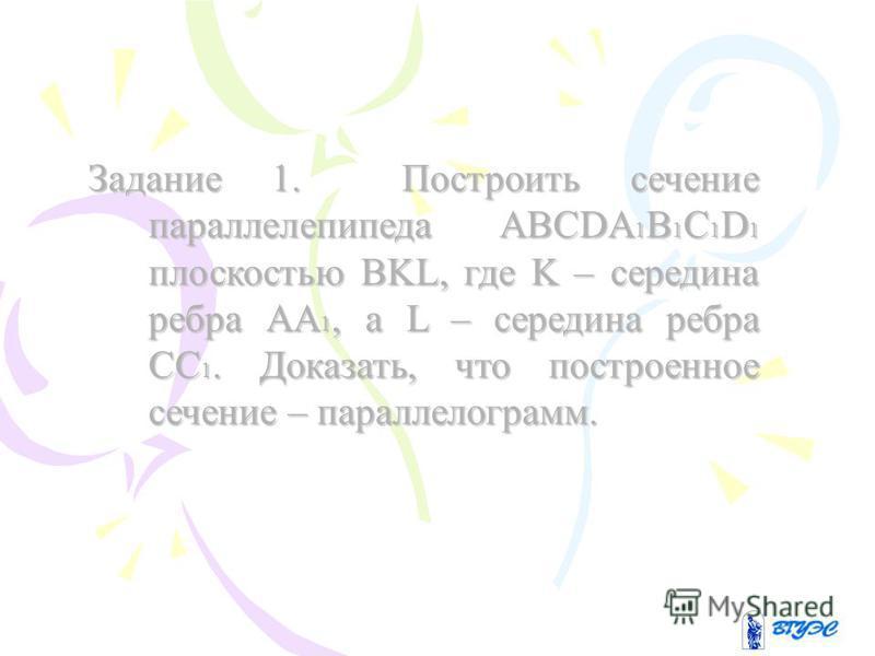 Задание 1. Построить сечение параллелепипеда ABCDA1B1C1D1 плоскостью BKL, где K – середина ребра AA1, а L – середина ребра СС1. Доказать, что построенное сечение – параллелограмм.