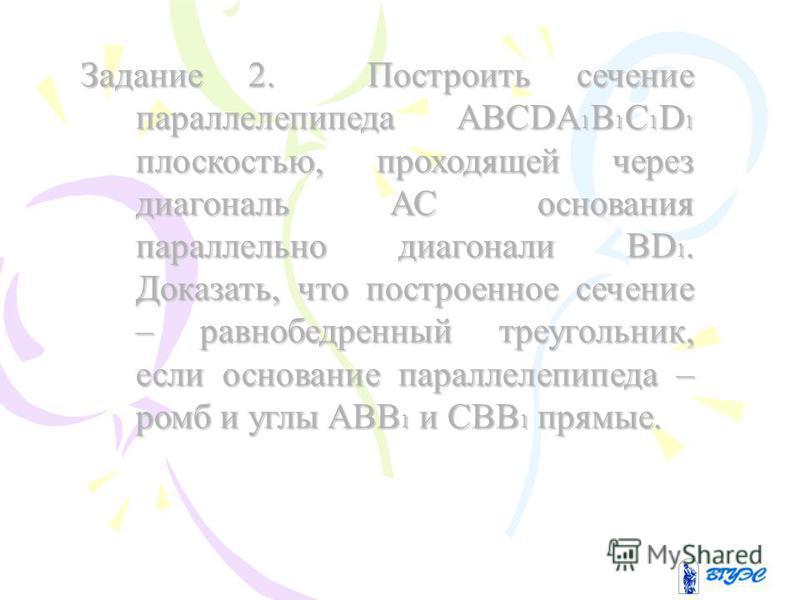 Задание 2. Построить сечение параллелепипеда ABCDA1B1C1D1 плоскостью, проходящей через диагональ АС основания параллельно диагонали BD1. Доказать, что построенное сечение – равнобедренный треугольник, если основание параллелепипеда – ромб и углы ABB1