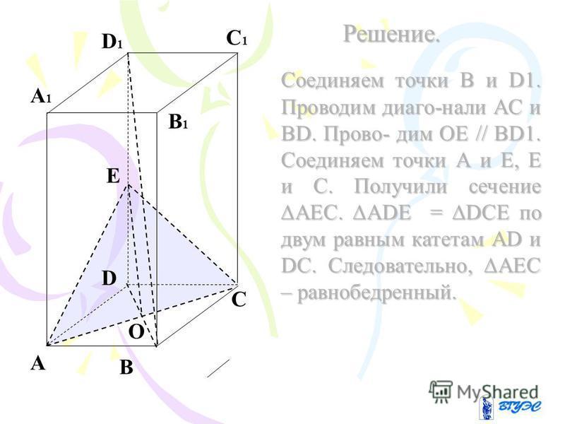 A B C D A1A1 B1B1 C1C1 D1D1 E Решение. Соединяем точки B и D1. Проводим диаго-нали AC и BD. Прово- дим OE // BD1. Соединяем точки А и Е, Е и С. Получили сечение АЕС. ADE = DCE по двум равным катетам AD и DC. Следовательно, АЕС – равнобедренный. О